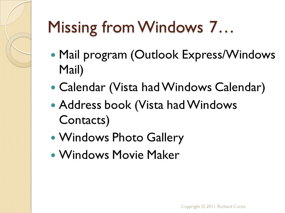 Missing from Windows 7… Mail program (Outlook Express/Windows Mail) Calendar (Vista had Windows Calendar) Address book (Vista had Windows Contacts) Windows Photo Gallery Windows Movie Maker Copyright © 2011 Richard Corzo