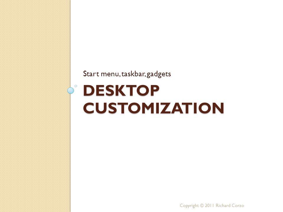 DESKTOP CUSTOMIZATION Start menu, taskbar, gadgets Copyright © 2011 Richard Corzo