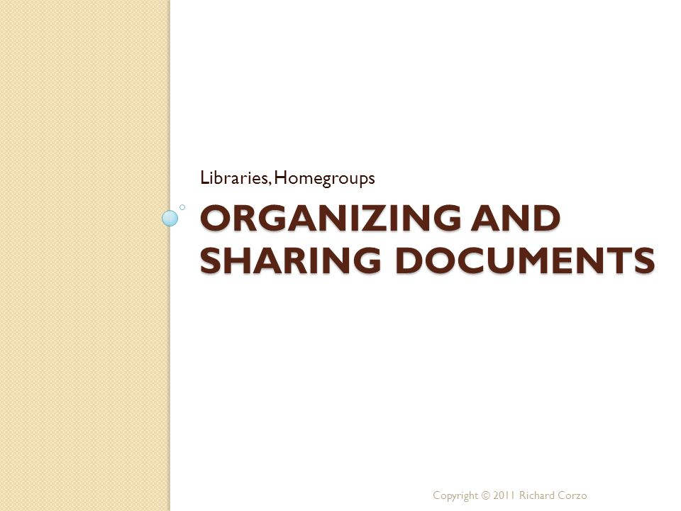 ORGANIZING AND SHARING DOCUMENTS Libraries, Homegroups Copyright © 2011 Richard Corzo