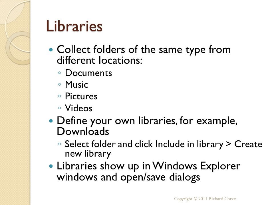Libraries Collect folders of the same type from different locations: ◦ Documents ◦ Music ◦ Pictures ◦ Videos Define your own libraries, for example, Downloads ◦ Select folder and click Include in library > Create new library Libraries show up in Windows Explorer windows and open/save dialogs Copyright © 2011 Richard Corzo