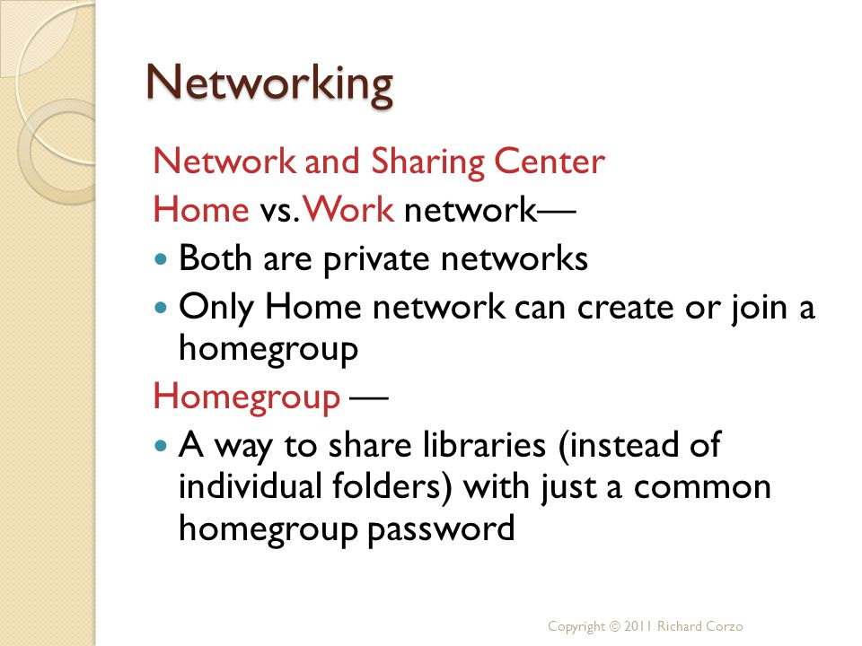 Networking Network and Sharing Center Home vs. Work network— Both are private networks Only Home network can create or join a homegroup Homegroup — A