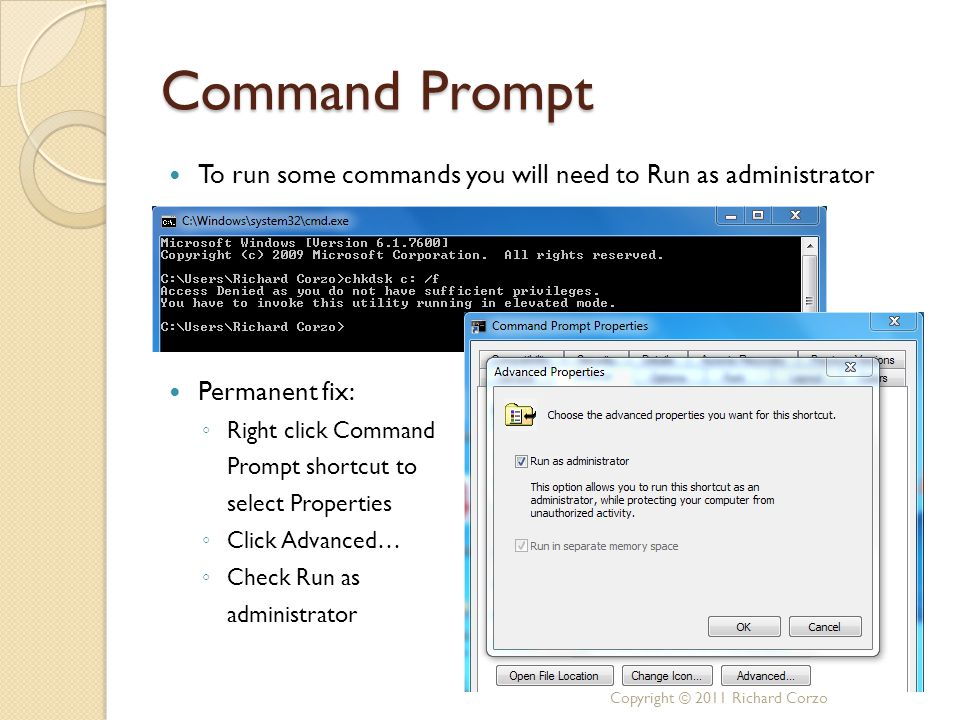 Command Prompt To run some commands you will need to Run as administrator Permanent fix: ◦ Right click Command Prompt shortcut to select Properties ◦ Click Advanced… ◦ Check Run as administrator Copyright © 2011 Richard Corzo