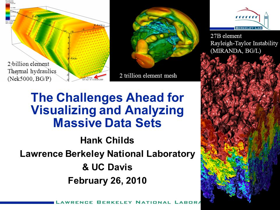 The Challenges Ahead for Visualizing and Analyzing Massive Data Sets Hank Childs Lawrence Berkeley National Laboratory & UC Davis February 26, 2010 27B element Rayleigh-Taylor Instability (MIRANDA, BG/L) 2 trillion element mesh 2 billion element Thermal hydraulics (Nek5000, BG/P)