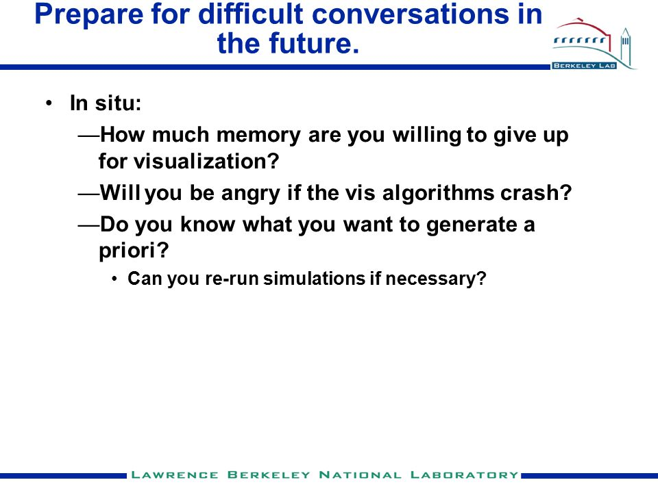 Prepare for difficult conversations in the future. In situ: —How much memory are you willing to give up for visualization? —Will you be angry if the v