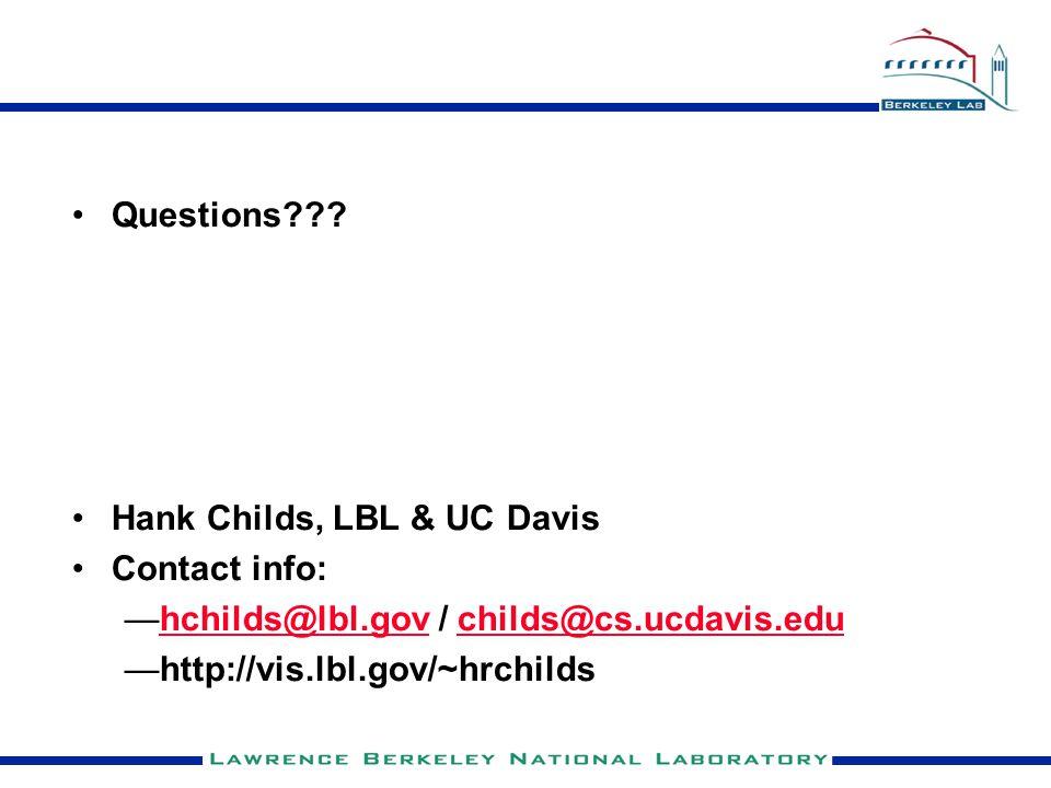 Questions??? Hank Childs, LBL & UC Davis Contact info: —hchilds@lbl.gov / childs@cs.ucdavis.eduhchilds@lbl.govchilds@cs.ucdavis.edu —http://vis.lbl.go