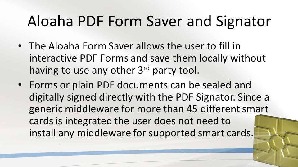 Aloaha PDF Form Saver and Signator The Aloaha Form Saver allows the user to fill in interactive PDF Forms and save them locally without having to use any other 3 rd party tool.