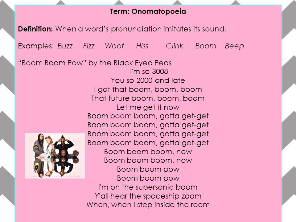 """Term: Onomatopoeia Definition: When a word's pronunciation imitates its sound. Examples: Buzz Fizz WoofHissClinkBoomBeep """"Boom Boom Pow"""" by the Black"""