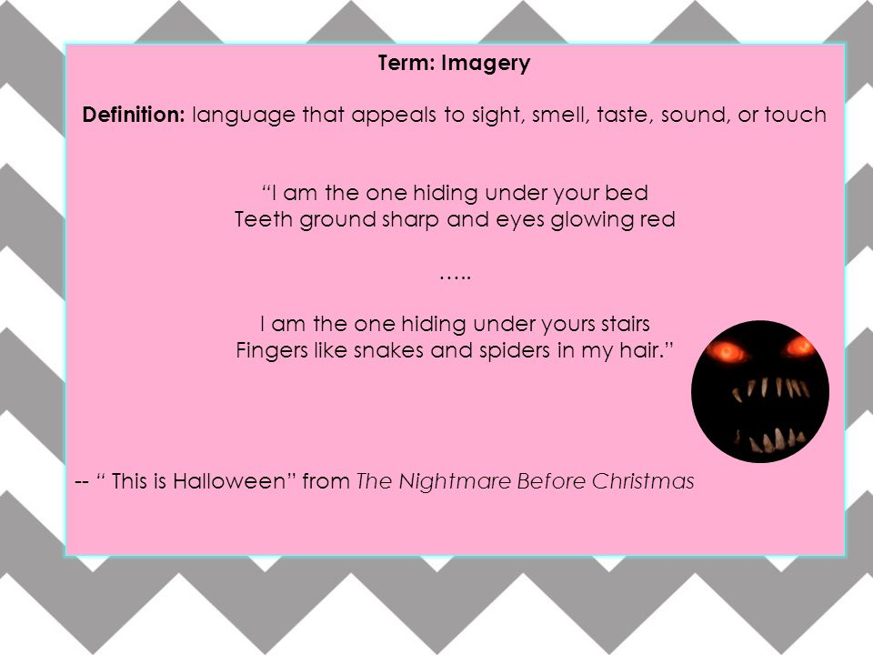 """Term: Imagery Definition: language that appeals to sight, smell, taste, sound, or touch """"I am the one hiding under your bed Teeth ground sharp and eye"""