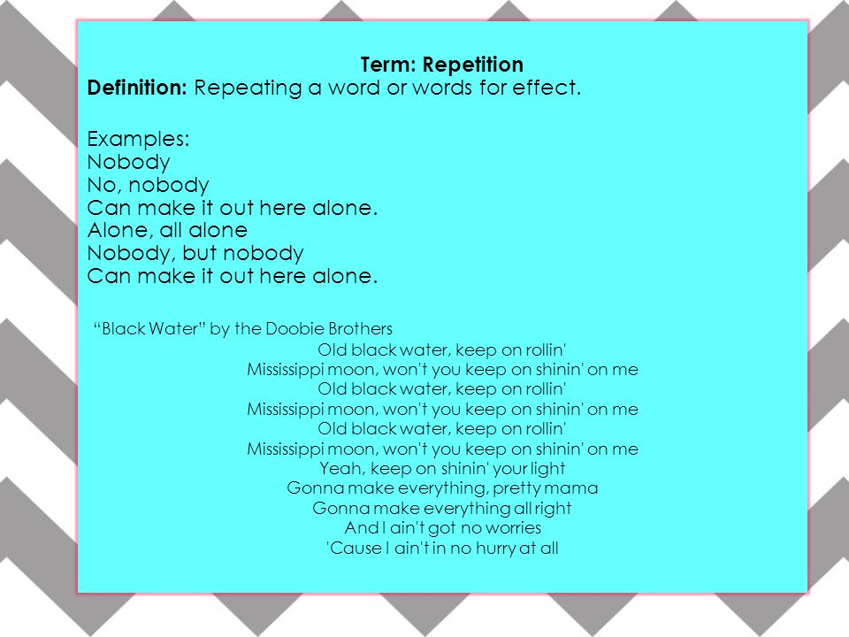 Term: Repetition Definition: Repeating a word or words for effect. Examples: Nobody No, nobody Can make it out here alone. Alone, all alone Nobody, bu