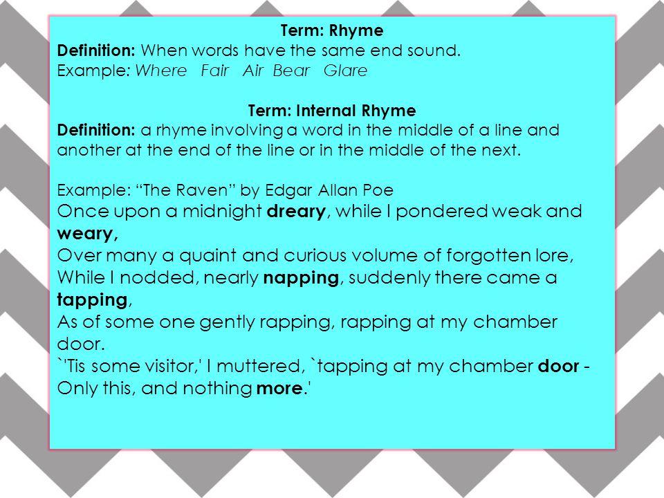 Term: Rhyme Definition: When words have the same end sound. Example: Where Fair Air Bear Glare Term: Internal Rhyme Definition: a rhyme involving a wo
