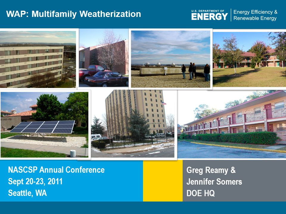 1 | WAP Webinar Standard Work Specifications for Multifamily Housingeere.energy.gov WAP: Multifamily Weatherization NASCSP Annual Conference Sept 20-23, 2011 Seattle, WA Greg Reamy & Jennifer Somers DOE HQ