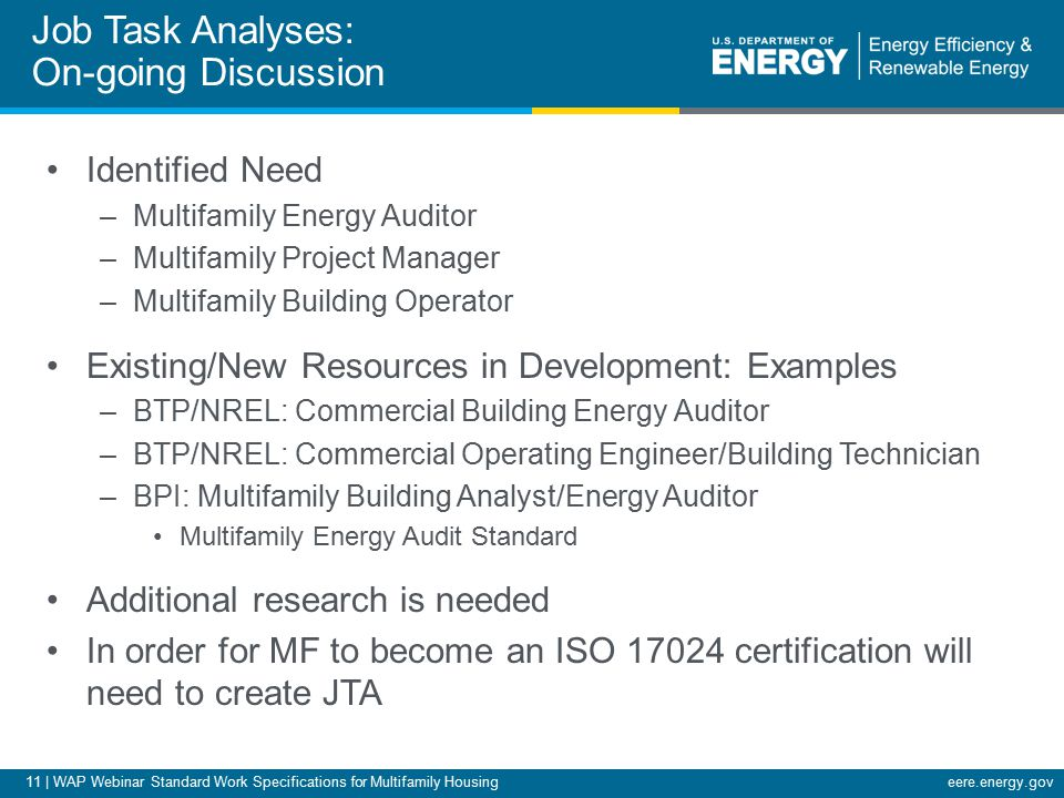 11 | WAP Webinar Standard Work Specifications for Multifamily Housingeere.energy.gov Identified Need –Multifamily Energy Auditor –Multifamily Project Manager –Multifamily Building Operator Existing/New Resources in Development: Examples –BTP/NREL: Commercial Building Energy Auditor –BTP/NREL: Commercial Operating Engineer/Building Technician –BPI: Multifamily Building Analyst/Energy Auditor Multifamily Energy Audit Standard Additional research is needed In order for MF to become an ISO 17024 certification will need to create JTA Job Task Analyses: On-going Discussion