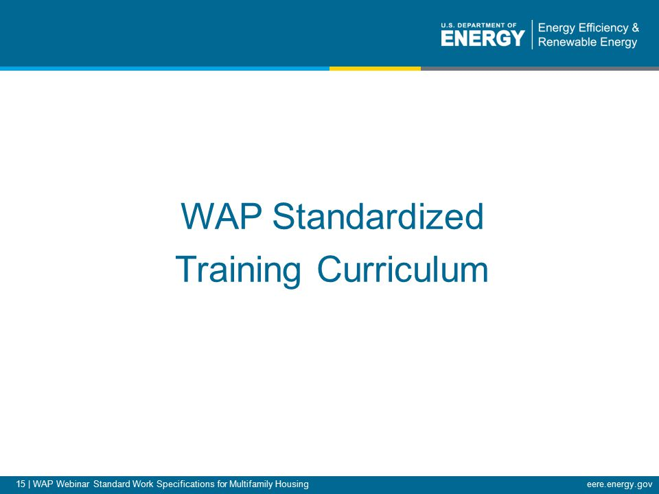 15 | WAP Webinar Standard Work Specifications for Multifamily Housingeere.energy.gov WAP Standardized Training Curriculum