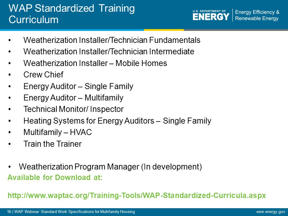 16 | WAP Webinar Standard Work Specifications for Multifamily Housingeere.energy.gov Weatherization Installer/Technician Fundamentals Weatherization Installer/Technician Intermediate Weatherization Installer – Mobile Homes Crew Chief Energy Auditor – Single Family Energy Auditor – Multifamily Technical Monitor/ Inspector Heating Systems for Energy Auditors – Single Family Multifamily – HVAC Train the Trainer Weatherization Program Manager (In development) WAP Standardized Training Curriculum Available for Download at: http://www.waptac.org/Training-Tools/WAP-Standardized-Curricula.aspx