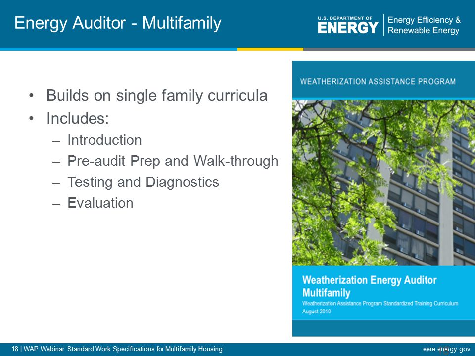 18 | WAP Webinar Standard Work Specifications for Multifamily Housingeere.energy.gov Energy Auditor - Multifamily Builds on single family curricula Includes: –Introduction –Pre-audit Prep and Walk-through –Testing and Diagnostics –Evaluation 18