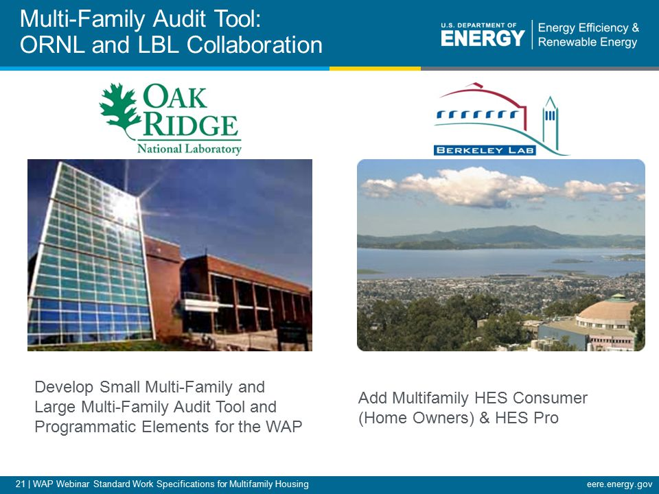 21 | WAP Webinar Standard Work Specifications for Multifamily Housingeere.energy.gov Multi-Family Audit Tool: ORNL and LBL Collaboration Develop Small Multi-Family and Large Multi-Family Audit Tool and Programmatic Elements for the WAP Add Multifamily HES Consumer (Home Owners) & HES Pro