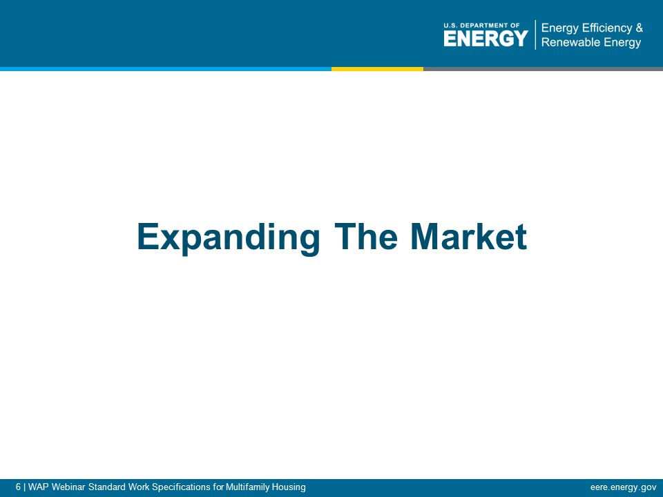 6 | WAP Webinar Standard Work Specifications for Multifamily Housingeere.energy.gov Expanding The Market