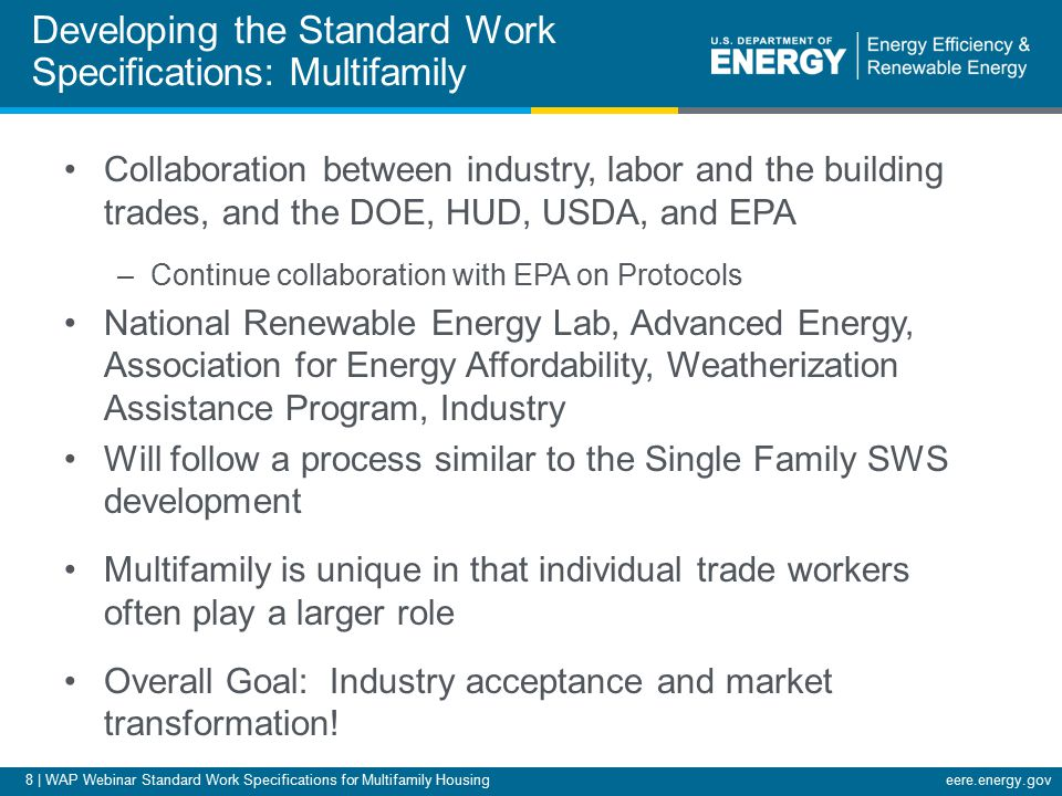 8 | WAP Webinar Standard Work Specifications for Multifamily Housingeere.energy.gov Collaboration between industry, labor and the building trades, and the DOE, HUD, USDA, and EPA –Continue collaboration with EPA on Protocols National Renewable Energy Lab, Advanced Energy, Association for Energy Affordability, Weatherization Assistance Program, Industry Will follow a process similar to the Single Family SWS development Multifamily is unique in that individual trade workers often play a larger role Overall Goal: Industry acceptance and market transformation.