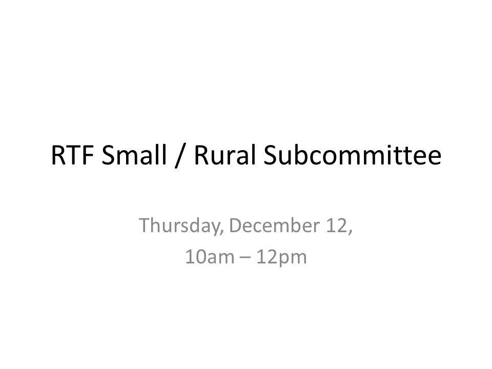 RTF Small / Rural Subcommittee Thursday, December 12, 10am – 12pm
