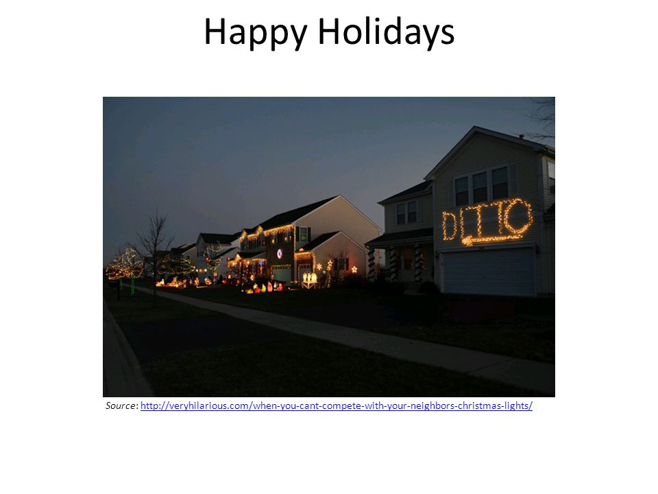 Happy Holidays Source: http://veryhilarious.com/when-you-cant-compete-with-your-neighbors-christmas-lights/http://veryhilarious.com/when-you-cant-compete-with-your-neighbors-christmas-lights/