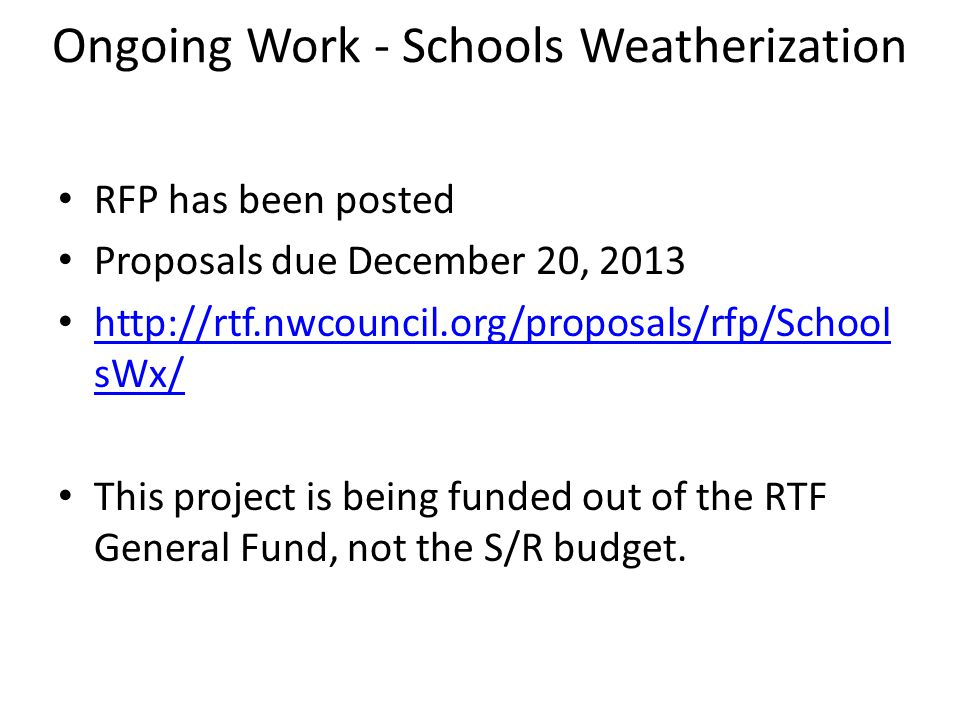 Ongoing Work - Schools Weatherization RFP has been posted Proposals due December 20, 2013 http://rtf.nwcouncil.org/proposals/rfp/School sWx/ http://rtf.nwcouncil.org/proposals/rfp/School sWx/ This project is being funded out of the RTF General Fund, not the S/R budget.