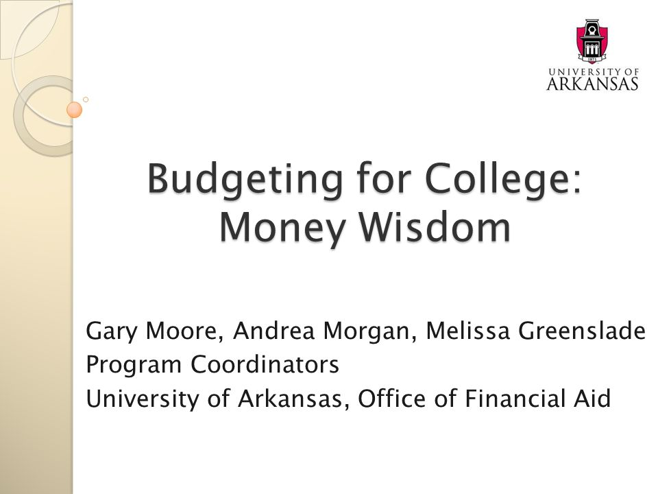 Budgeting for College: Money Wisdom Gary Moore, Andrea Morgan, Melissa Greenslade Program Coordinators University of Arkansas, Office of Financial Aid