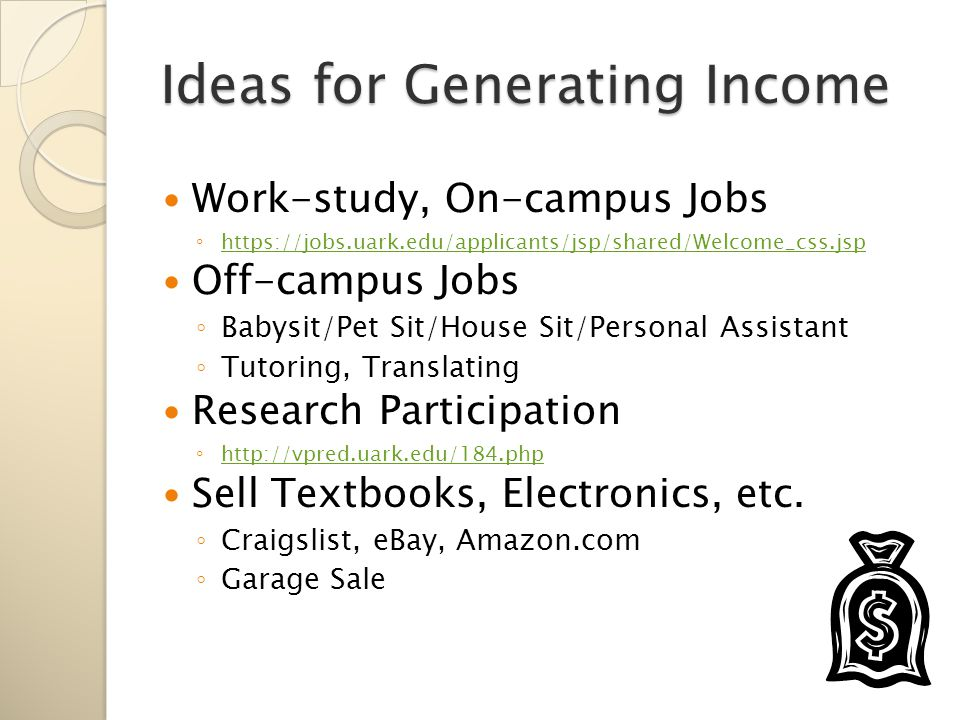 Ideas for Generating Income Work-study, On-campus Jobs ◦ https://jobs.uark.edu/applicants/jsp/shared/Welcome_css.jsp https://jobs.uark.edu/applicants/jsp/shared/Welcome_css.jsp Off-campus Jobs ◦ Babysit/Pet Sit/House Sit/Personal Assistant ◦ Tutoring, Translating Research Participation ◦ http://vpred.uark.edu/184.php http://vpred.uark.edu/184.php Sell Textbooks, Electronics, etc.