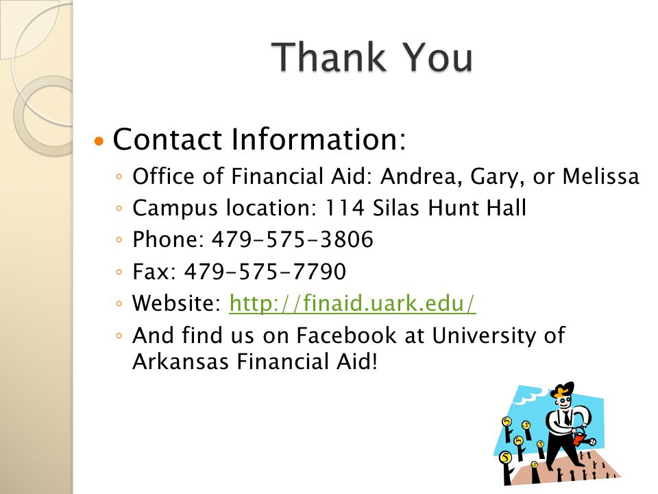 Thank You Contact Information: ◦ Office of Financial Aid: Andrea, Gary, or Melissa ◦ Campus location: 114 Silas Hunt Hall ◦ Phone: 479-575-3806 ◦ Fax: 479-575-7790 ◦ Website: http://finaid.uark.edu/http://finaid.uark.edu/ ◦ And find us on Facebook at University of Arkansas Financial Aid!