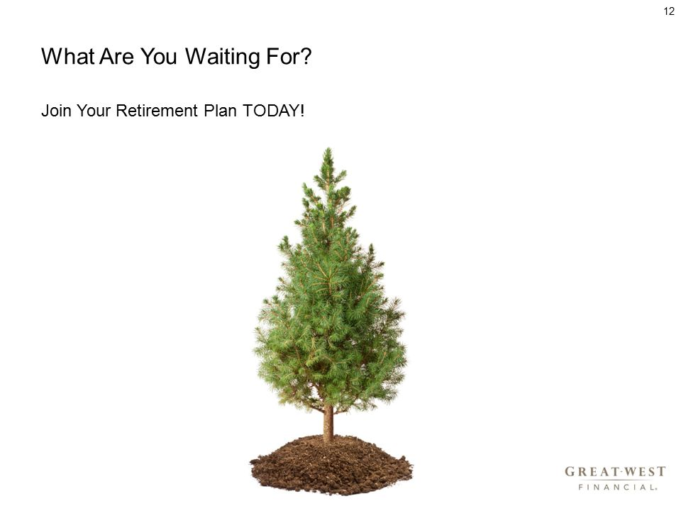 What Are You Waiting For Join Your Retirement Plan TODAY! 12