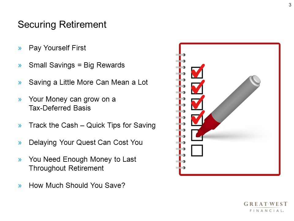 Securing Retirement »Pay Yourself First »Small Savings = Big Rewards »Saving a Little More Can Mean a Lot »Your Money can grow on a Tax-Deferred Basis »Track the Cash – Quick Tips for Saving »Delaying Your Quest Can Cost You »You Need Enough Money to Last Throughout Retirement »How Much Should You Save.