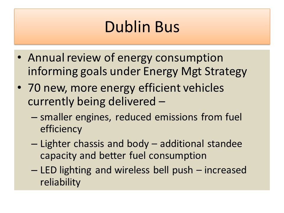 Dublin Bus Annual review of energy consumption informing goals under Energy Mgt Strategy 70 new, more energy efficient vehicles currently being delivered – – smaller engines, reduced emissions from fuel efficiency – Lighter chassis and body – additional standee capacity and better fuel consumption – LED lighting and wireless bell push – increased reliability