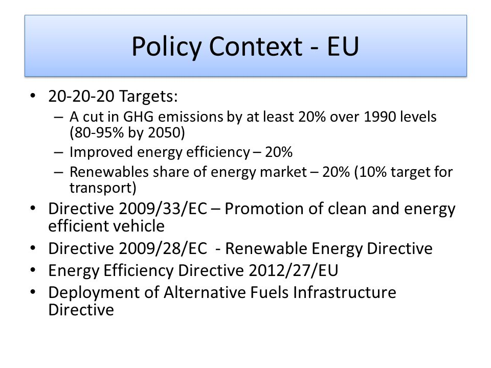 Policy Context - EU 20-20-20 Targets: – A cut in GHG emissions by at least 20% over 1990 levels (80-95% by 2050) – Improved energy efficiency – 20% – Renewables share of energy market – 20% (10% target for transport) Directive 2009/33/EC – Promotion of clean and energy efficient vehicle Directive 2009/28/EC - Renewable Energy Directive Energy Efficiency Directive 2012/27/EU Deployment of Alternative Fuels Infrastructure Directive
