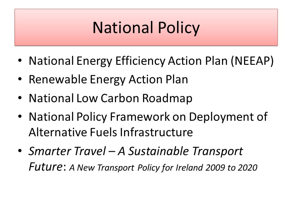 National Policy National Energy Efficiency Action Plan (NEEAP) Renewable Energy Action Plan National Low Carbon Roadmap National Policy Framework on Deployment of Alternative Fuels Infrastructure Smarter Travel – A Sustainable Transport Future: A New Transport Policy for Ireland 2009 to 2020