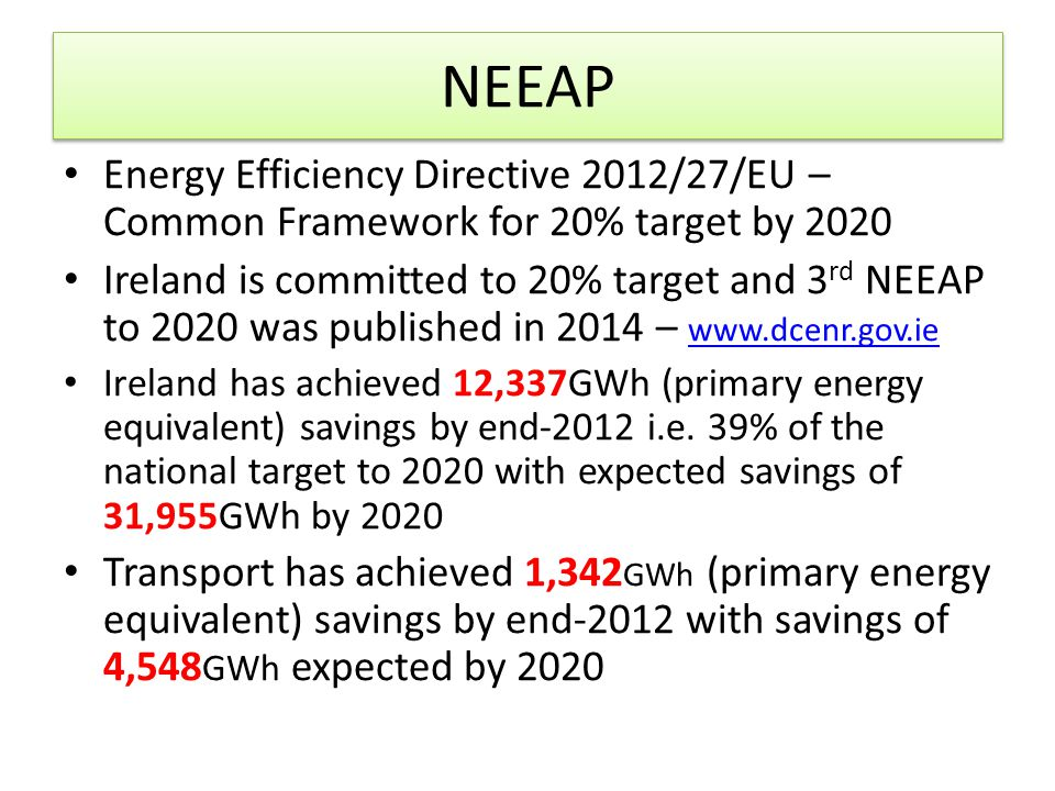NEEAP Energy Efficiency Directive 2012/27/EU – Common Framework for 20% target by 2020 Ireland is committed to 20% target and 3 rd NEEAP to 2020 was published in 2014 – www.dcenr.gov.ie www.dcenr.gov.ie Ireland has achieved 12,337GWh (primary energy equivalent) savings by end-2012 i.e.