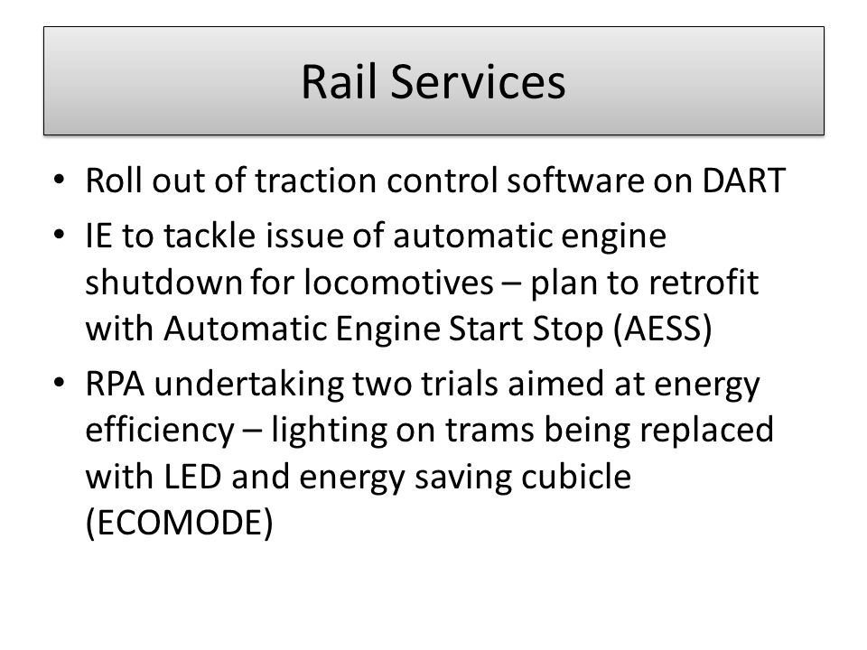 Rail Services Roll out of traction control software on DART IE to tackle issue of automatic engine shutdown for locomotives – plan to retrofit with Automatic Engine Start Stop (AESS) RPA undertaking two trials aimed at energy efficiency – lighting on trams being replaced with LED and energy saving cubicle (ECOMODE)