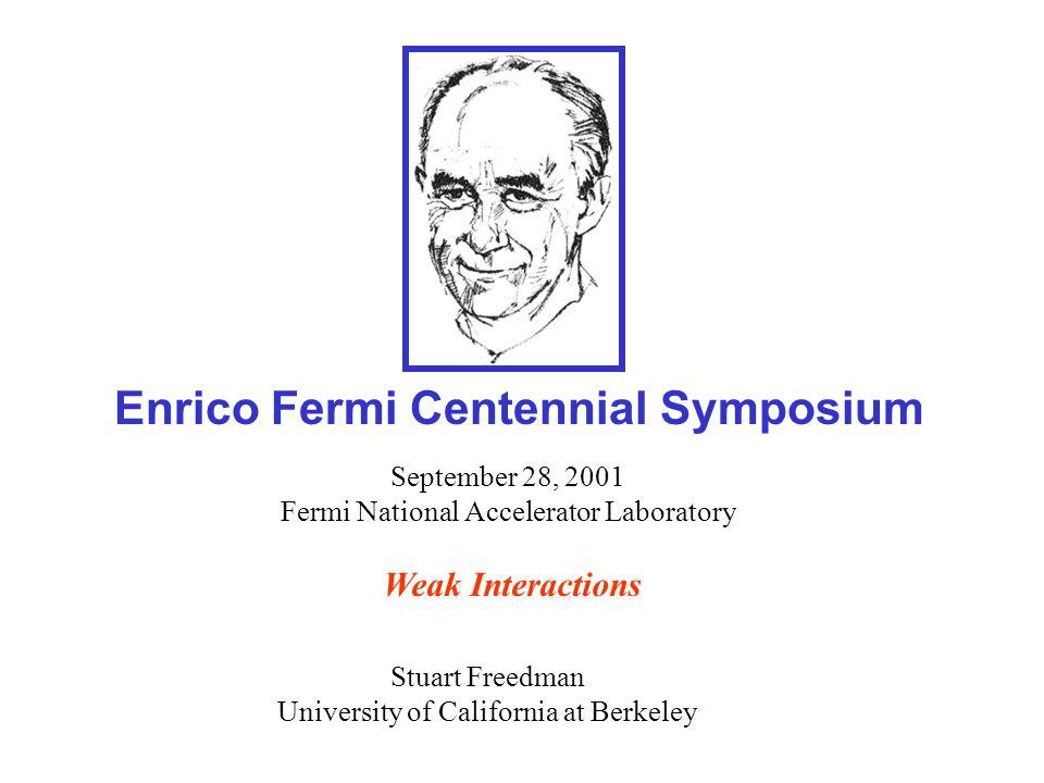 Weak Interactions Enrico Fermi Centennial Symposium Stuart Freedman University of California at Berkeley September 28, 2001 Fermi National Accelerator Laboratory