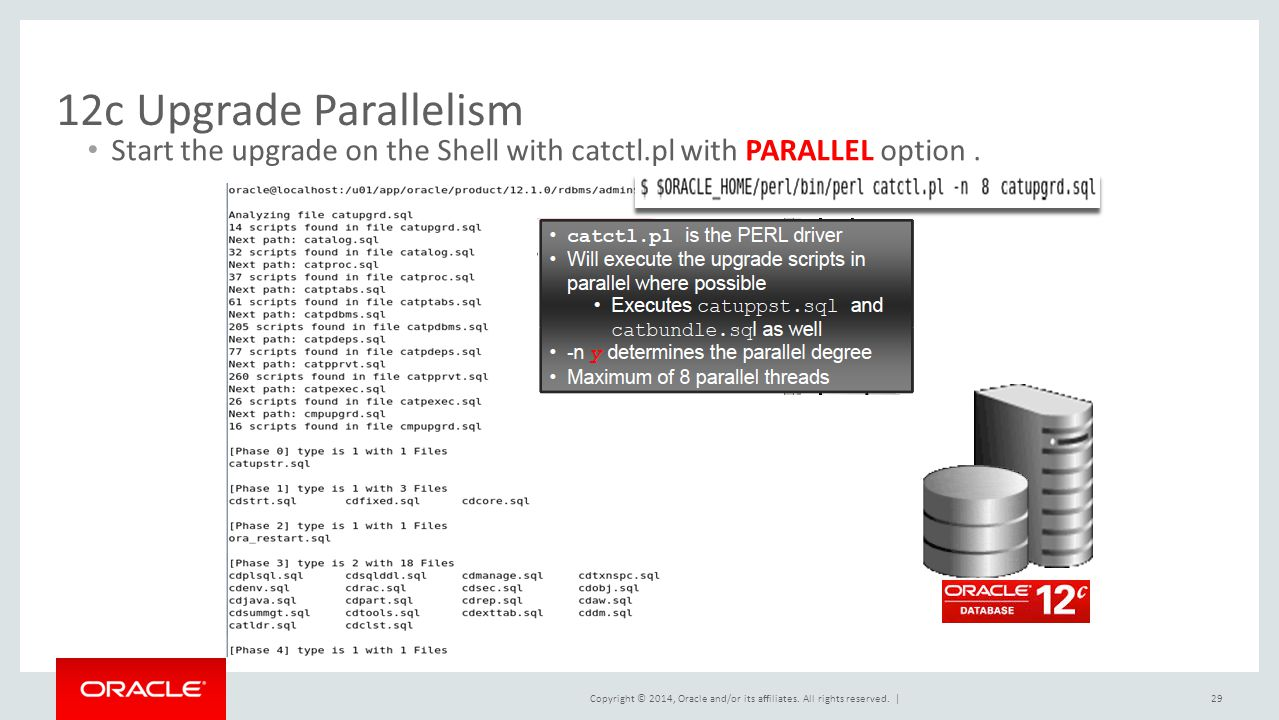 Copyright © 2014, Oracle and/or its affiliates. All rights reserved. | 12c Upgrade Parallelism 29 Start the upgrade on the Shell with catctl.pl with P