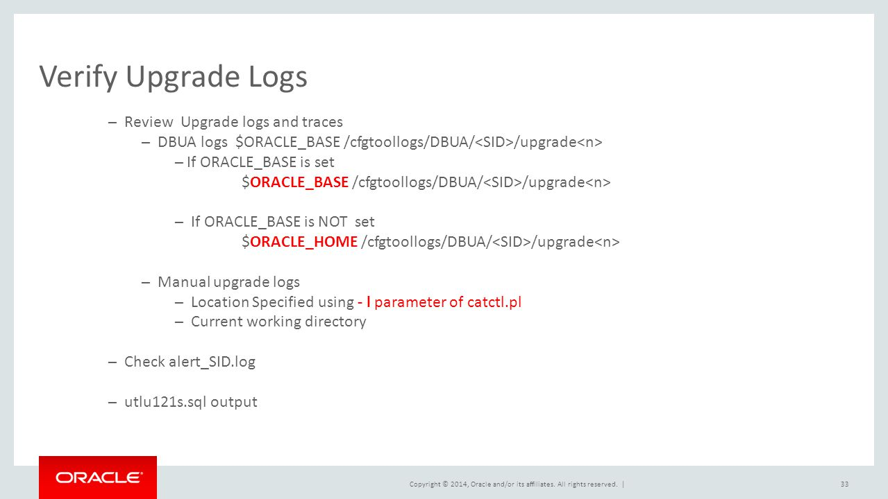 Copyright © 2014, Oracle and/or its affiliates. All rights reserved. | Verify Upgrade Logs 33 ─ Review Upgrade logs and traces ─ DBUA logs $ORACLE_BAS
