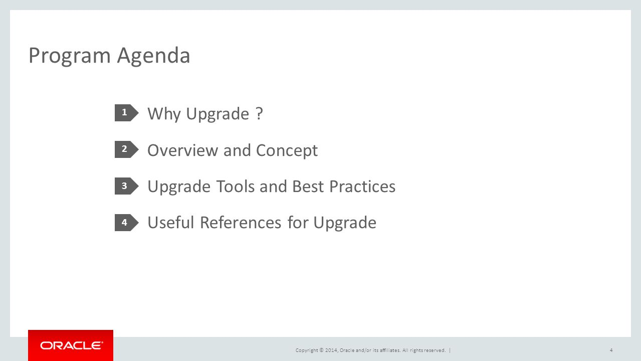 Copyright © 2014, Oracle and/or its affiliates. All rights reserved. | Program Agenda Why Upgrade ? Overview and Concept Upgrade Tools and Best Practi
