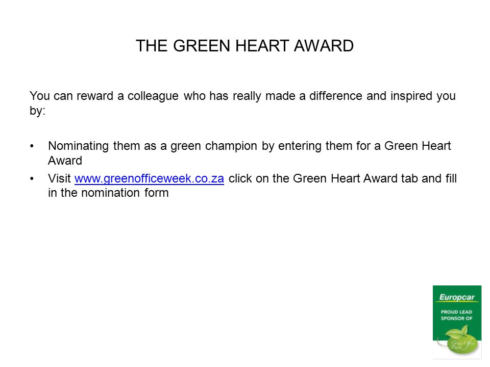 THE GREEN HEART AWARD You can reward a colleague who has really made a difference and inspired you by: Nominating them as a green champion by entering them for a Green Heart Award Visit www.greenofficeweek.co.za click on the Green Heart Award tab and fill in the nomination formwww.greenofficeweek.co.za