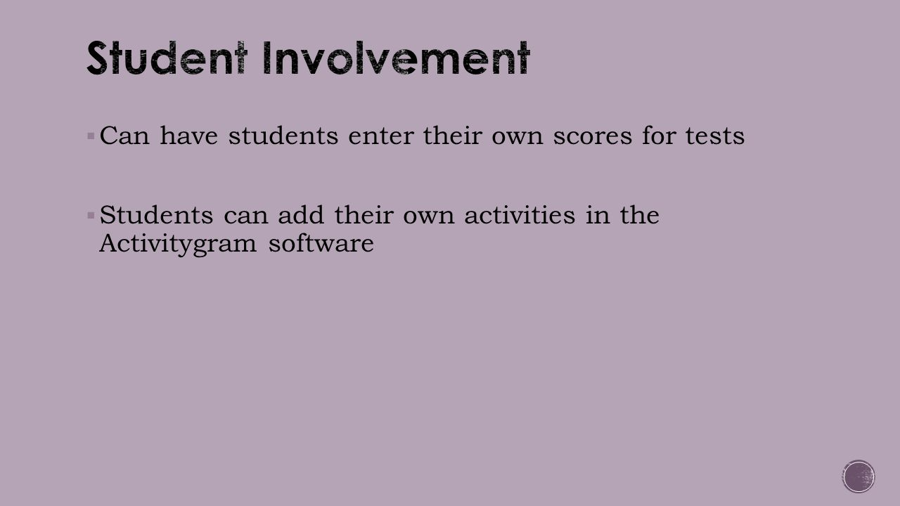  Can have students enter their own scores for tests  Students can add their own activities in the Activitygram software