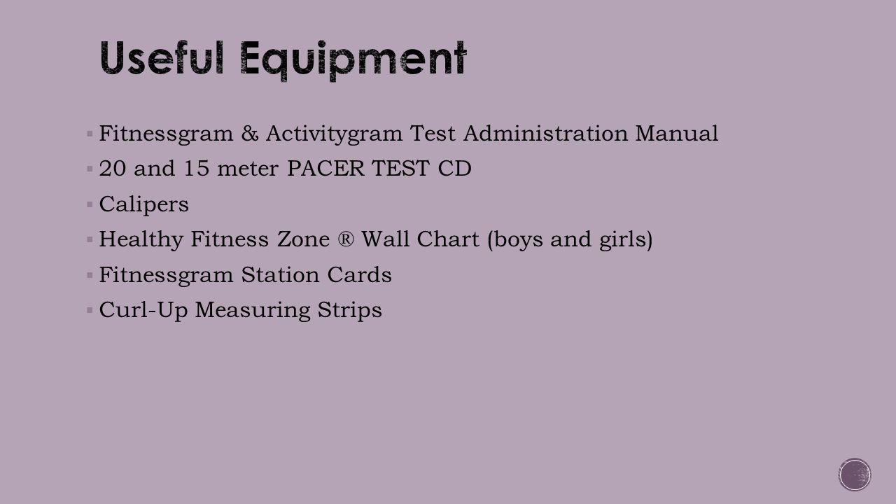  Fitnessgram & Activitygram Test Administration Manual  20 and 15 meter PACER TEST CD  Calipers  Healthy Fitness Zone ® Wall Chart (boys and girls