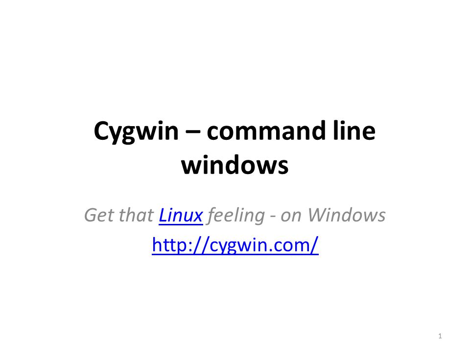 Cygwin – command line windows Get that Linux feeling - on WindowsLinux http://cygwin.com/ 1