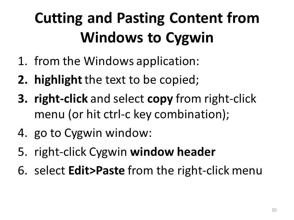 Cutting and Pasting Content from Windows to Cygwin 1.from the Windows application: 2.highlight the text to be copied; 3.right-click and select copy from right-click menu (or hit ctrl-c key combination); 4.go to Cygwin window: 5.right-click Cygwin window header 6.select Edit>Paste from the right-click menu 10