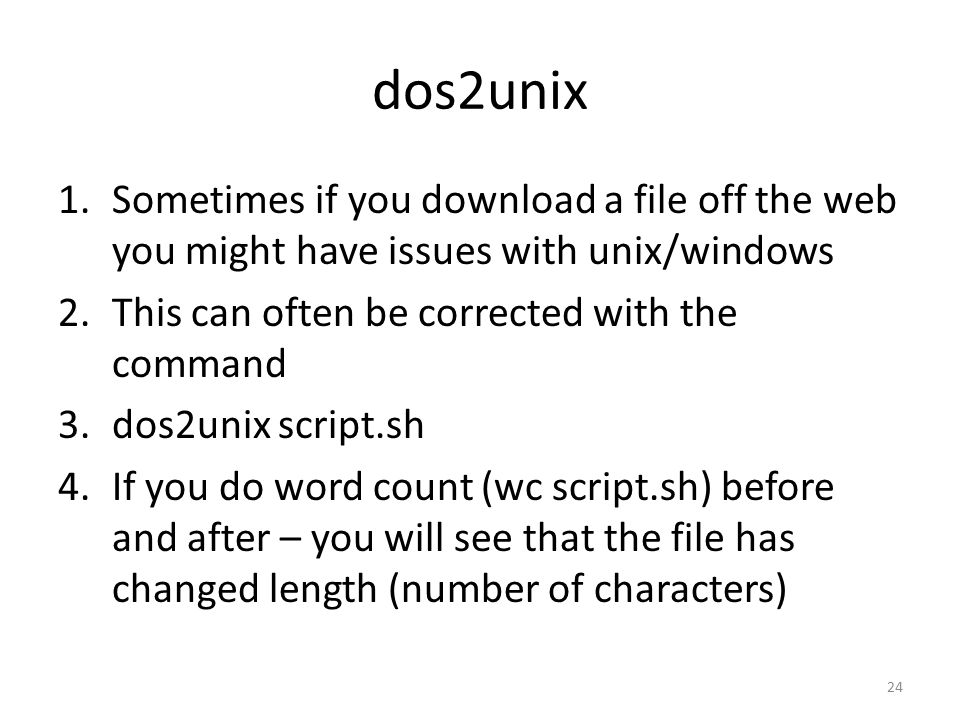 dos2unix 1.Sometimes if you download a file off the web you might have issues with unix/windows 2.This can often be corrected with the command 3.dos2unix script.sh 4.If you do word count (wc script.sh) before and after – you will see that the file has changed length (number of characters) 24
