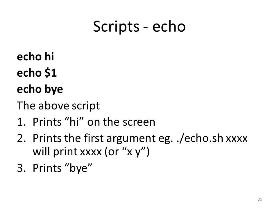 Scripts - echo echo hi echo $1 echo bye The above script 1.Prints hi on the screen 2.Prints the first argument eg../echo.sh xxxx will print xxxx (or x y ) 3.Prints bye 25