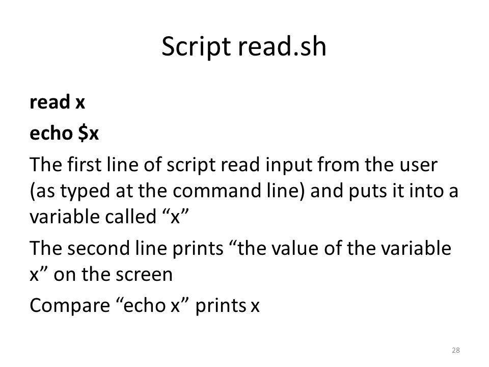 Script read.sh read x echo $x The first line of script read input from the user (as typed at the command line) and puts it into a variable called x The second line prints the value of the variable x on the screen Compare echo x prints x 28