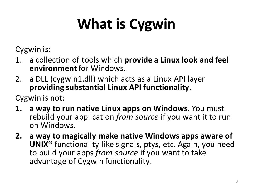 What is Cygwin Cygwin is: 1.a collection of tools which provide a Linux look and feel environment for Windows.
