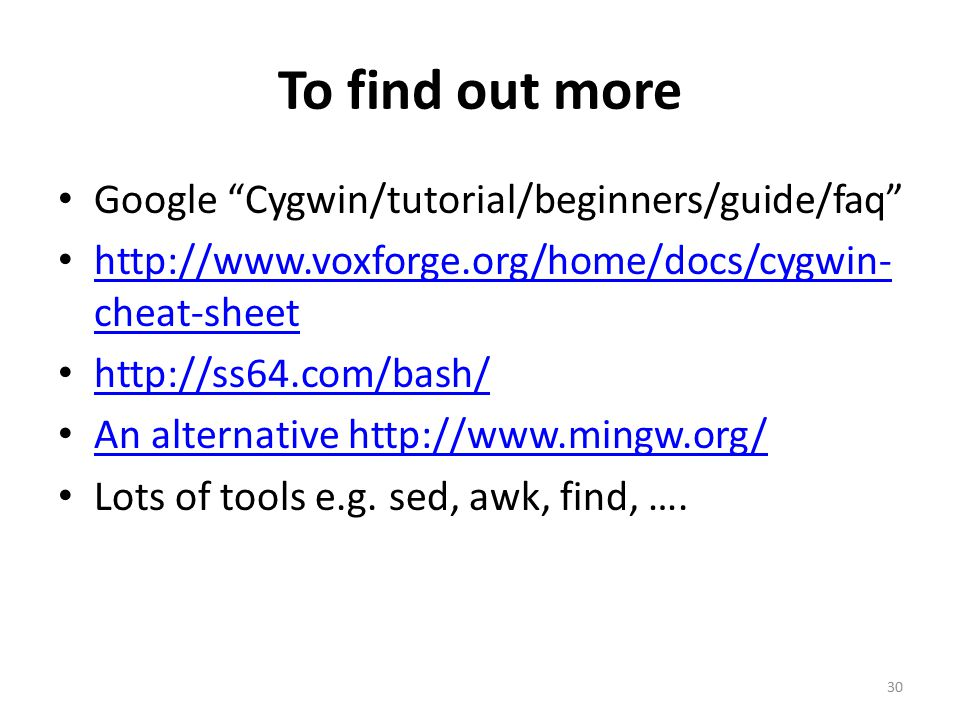 To find out more Google Cygwin/tutorial/beginners/guide/faq http://www.voxforge.org/home/docs/cygwin- cheat-sheet http://www.voxforge.org/home/docs/cygwin- cheat-sheet http://ss64.com/bash/ An alternative http://www.mingw.org/ Lots of tools e.g.