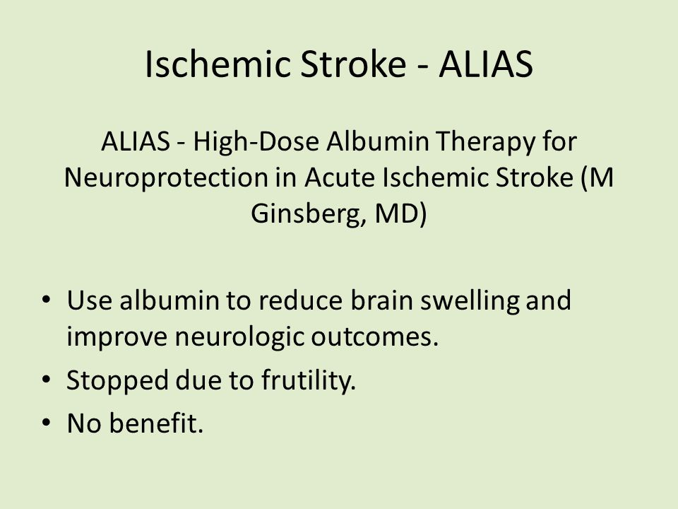 Ischemic Stroke - ALIAS ALIAS - High-Dose Albumin Therapy for Neuroprotection in Acute Ischemic Stroke (M Ginsberg, MD) Use albumin to reduce brain swelling and improve neurologic outcomes.